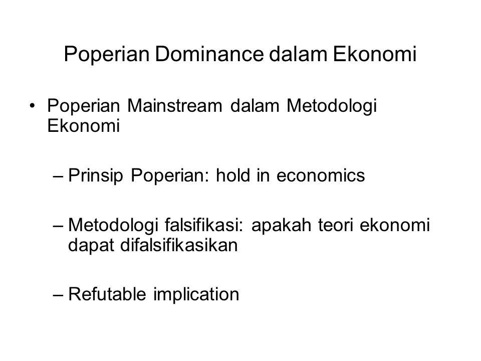 Poperian Dominance dalam Ekonomi Poperian Mainstream dalam Metodologi Ekonomi –Prinsip Poperian: hold in economics –Metodologi falsifikasi: apakah teori ekonomi dapat difalsifikasikan –Refutable implication