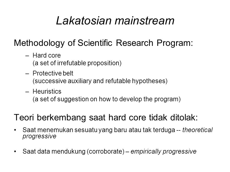 Lakatosian mainstream Methodology of Scientific Research Program: –Hard core (a set of irrefutable proposition) –Protective belt (successive auxiliary