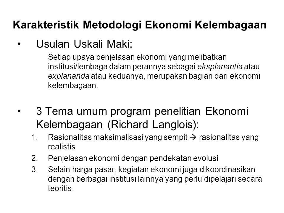 Karakteristik Metodologi Ekonomi Kelembagaan Usulan Uskali Maki: Setiap upaya penjelasan ekonomi yang melibatkan institusi/lembaga dalam perannya sebagai eksplanantia atau explananda atau keduanya, merupakan bagian dari ekonomi kelembagaan.