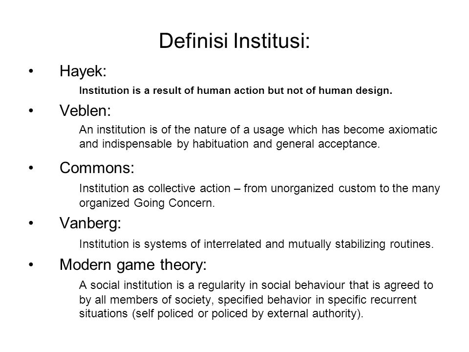Definisi Institusi: Hayek: Institution is a result of human action but not of human design. Veblen: An institution is of the nature of a usage which h