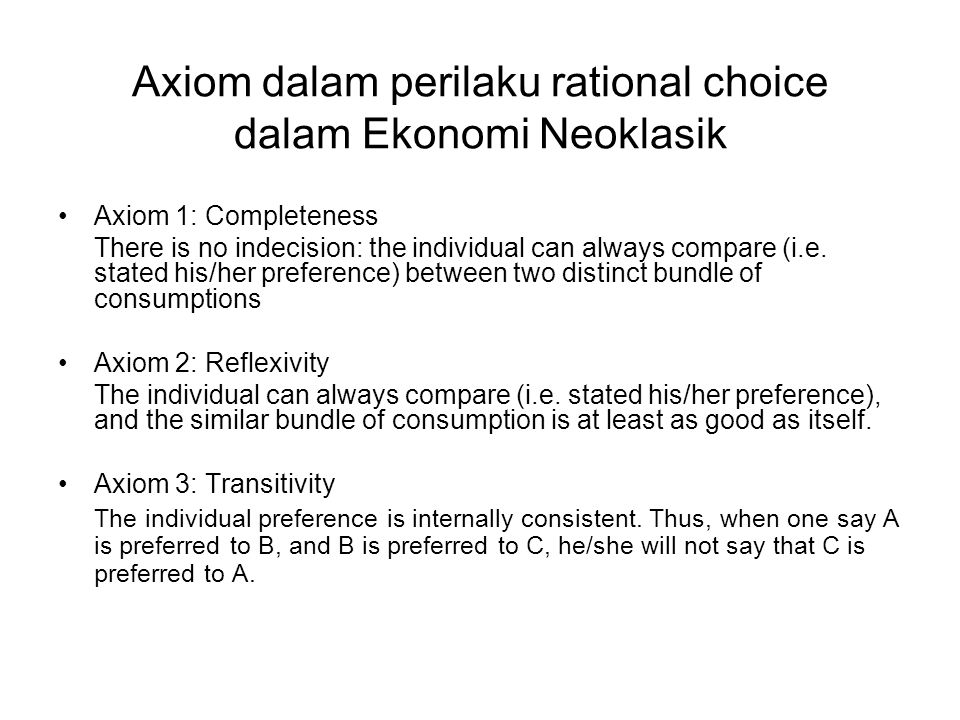 Axiom dalam perilaku rational choice dalam Ekonomi Neoklasik Axiom 4: Non-Satiation If a consumption bundle X consist of at least more than one good than X', and no less of any other consumption bundle X', then X is always preferred than X' (more is better than less) Axiom 5: Continuity If an individual prefers A to B, then any closed set of consumption bundle closed to A would also be preferred to B Axiom 6: Strict Convexity The consumption of more of both goods (variety) induces higher utility than more of one single good