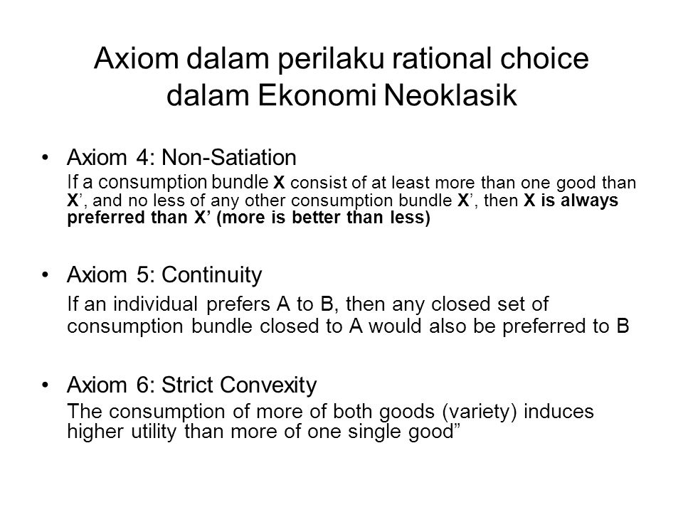 Axiom dalam perilaku rational choice dalam Ekonomi Neoklasik Axiom 4: Non-Satiation If a consumption bundle X consist of at least more than one good t