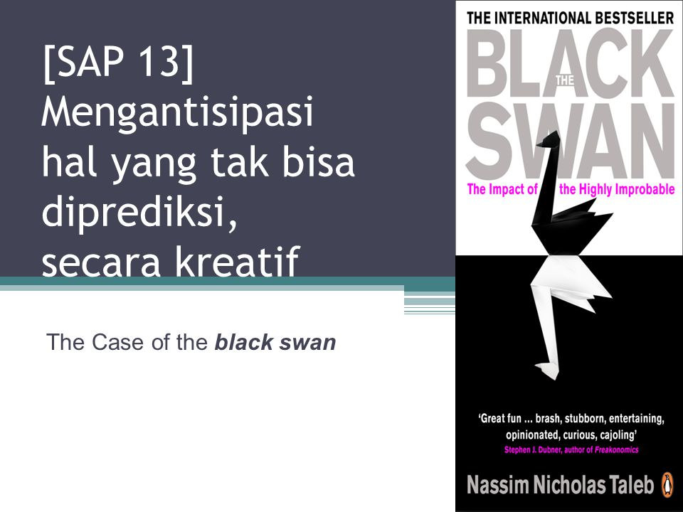 Definisi A BLACK SWAN is a highly improbable event with three principal characteristics: 1.It is unpredictable; 2.it carries a massive impact; and, 3.after the fact, we concoct an explanation that makes it appear less random, and more predictable, than it was.