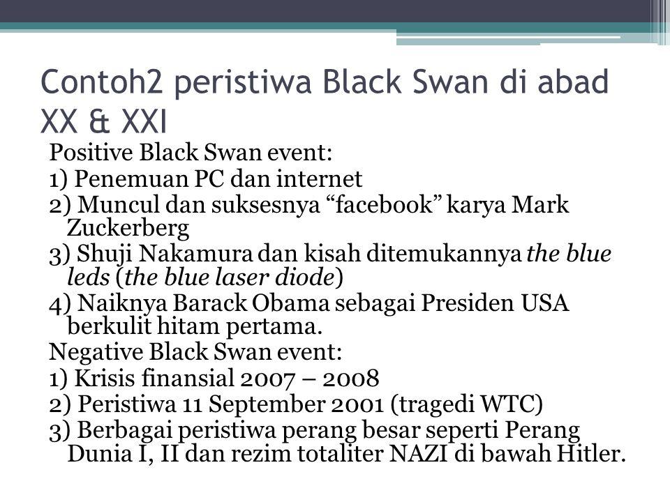 "Contoh2 peristiwa Black Swan di abad XX & XXI Positive Black Swan event: 1) Penemuan PC dan internet 2) Muncul dan suksesnya ""facebook"" karya Mark Zuc"
