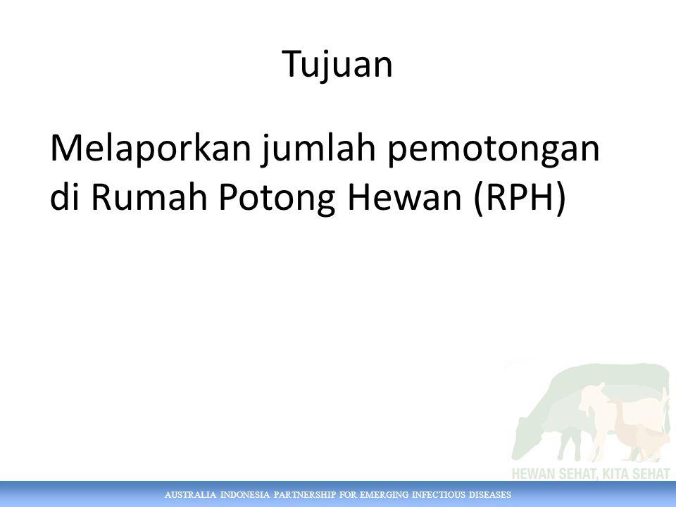 AUSTRALIA INDONESIA PARTNERSHIP FOR EMERGING INFECTIOUS DISEASES Tujuan Melaporkan jumlah pemotongan di Rumah Potong Hewan (RPH)