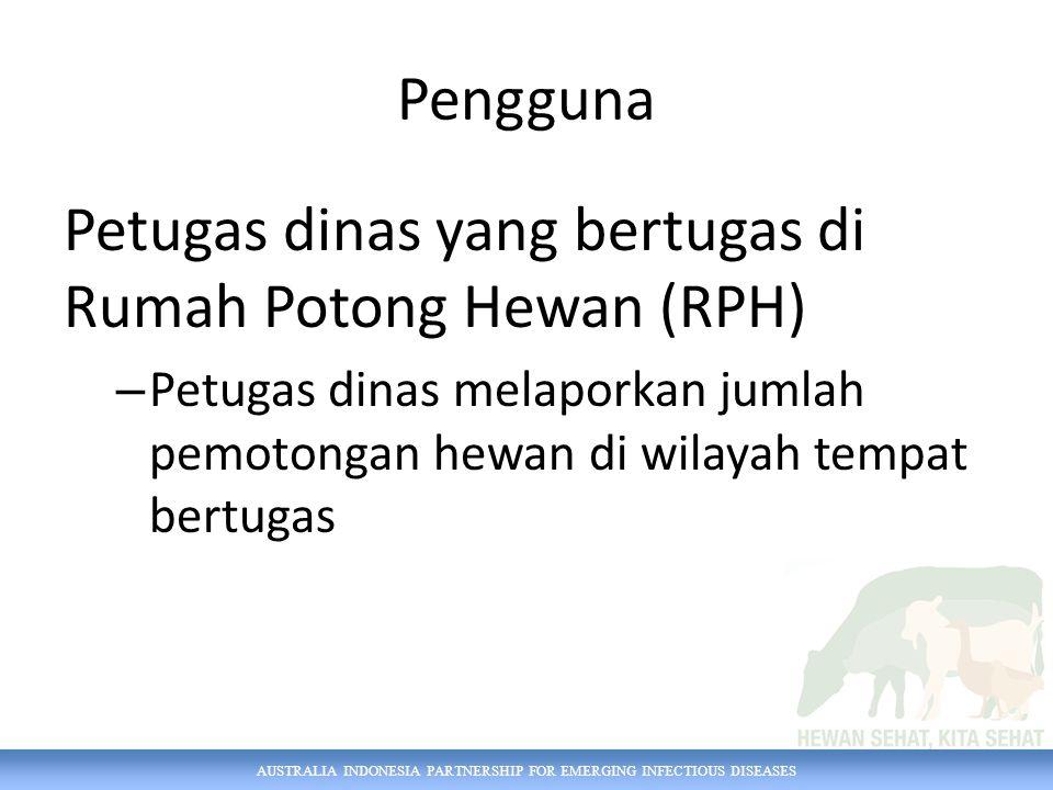 AUSTRALIA INDONESIA PARTNERSHIP FOR EMERGING INFECTIOUS DISEASES Pengguna Petugas dinas yang bertugas di Rumah Potong Hewan (RPH) – Petugas dinas melaporkan jumlah pemotongan hewan di wilayah tempat bertugas