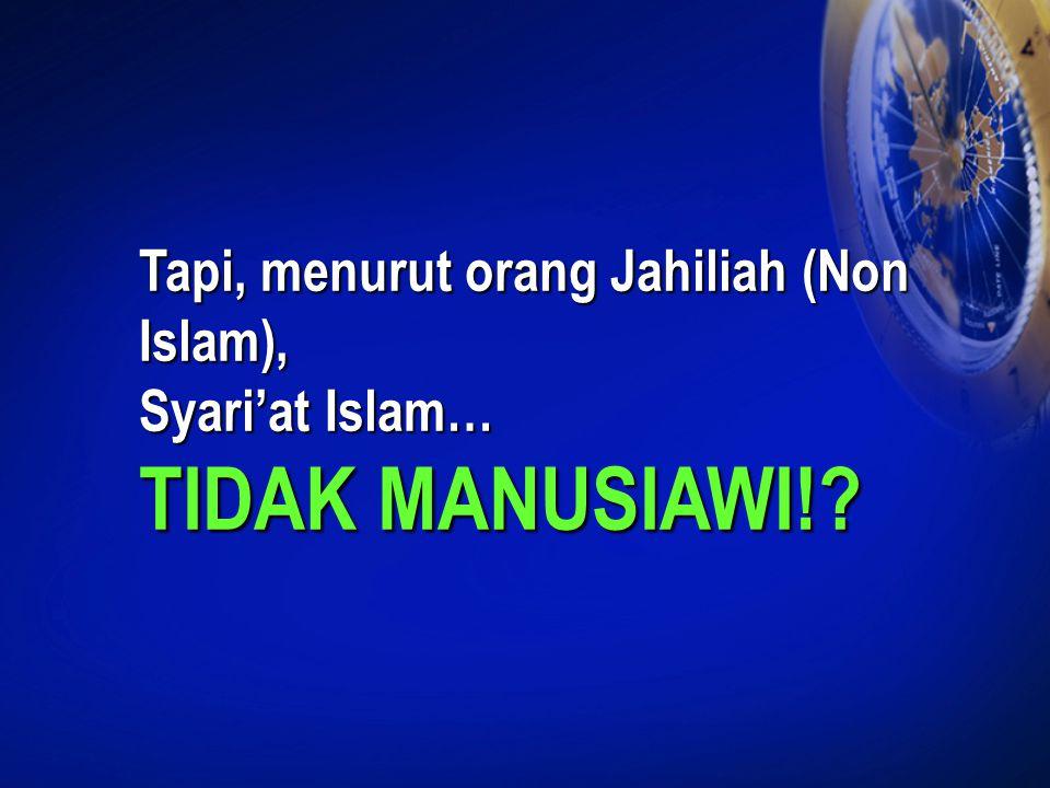 Tapi, menurut orang Jahiliah (Non Islam), Syari'at Islam… TIDAK MANUSIAWI!?