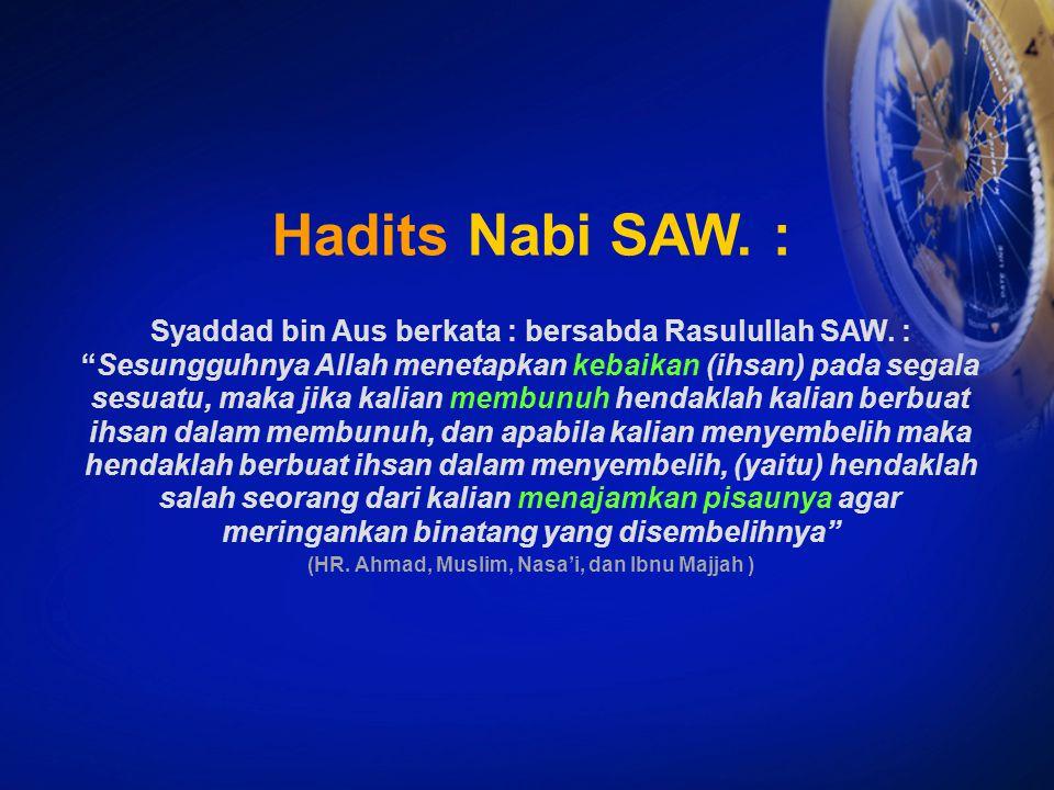 "Hadits Nabi SAW. : Syaddad bin Aus berkata : bersabda Rasulullah SAW. : ""Sesungguhnya Allah menetapkan kebaikan (ihsan) pada segala sesuatu, maka jika"