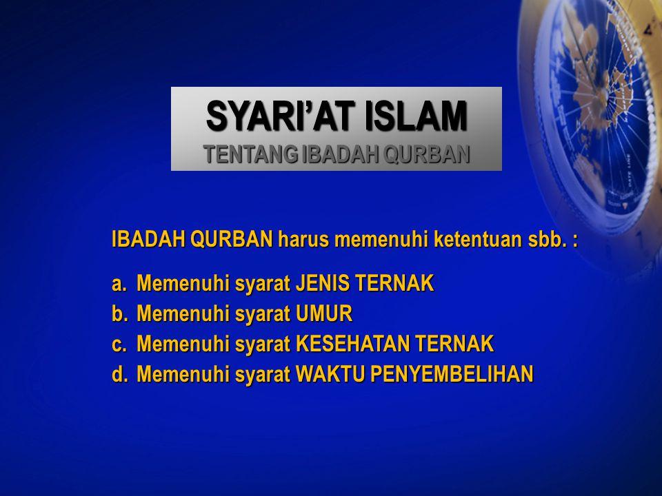 SYARI'AT ISLAM TENTANG IBADAH QURBAN IBADAH QURBAN harus memenuhi ketentuan sbb. : a.Memenuhi syarat JENIS TERNAK b.Memenuhi syarat UMUR c.Memenuhi sy