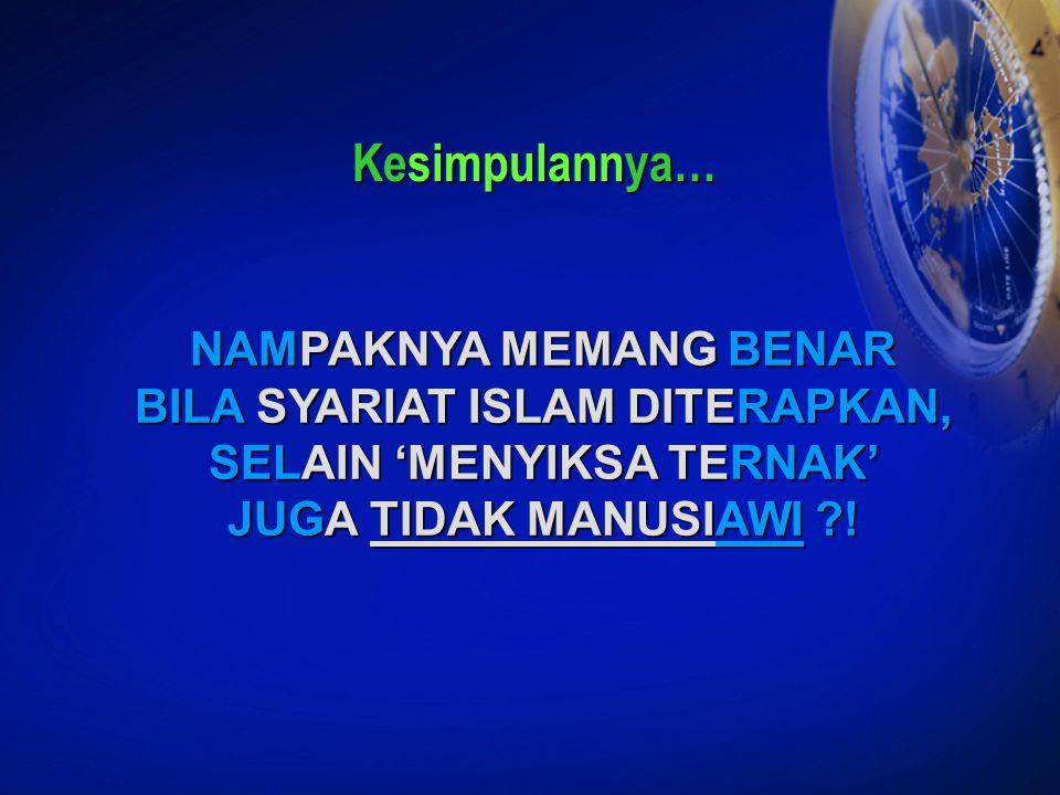 NAMPAKNYA MEMANG BENAR BILA SYARIAT ISLAM DITERAPKAN, SELAIN 'MENYIKSA TERNAK' JUGA TIDAK MANUSIAWI ?! Kesimpulannya…