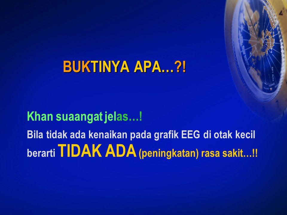 BUKTINYA APA…?! Khan suaangat jelas…! Bila tidak ada kenaikan pada grafik EEG di otak kecil berarti TIDAK ADA (peningkatan) rasa sakit…!!