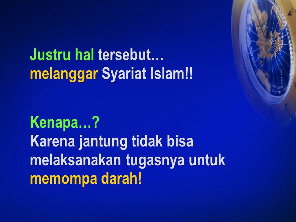 Justru hal tersebut… melanggar Syariat Islam!! Kenapa…? Karena jantung tidak bisa melaksanakan tugasnya untuk memompa darah!