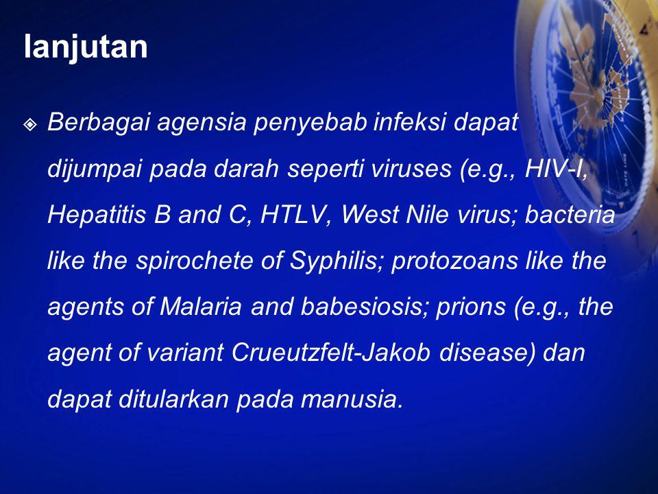 lanjutan  Berbagai agensia penyebab infeksi dapat dijumpai pada darah seperti viruses (e.g., HIV-I, Hepatitis B and C, HTLV, West Nile virus; bacteri