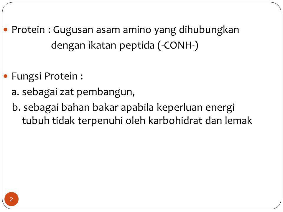 2 Protein : Gugusan asam amino yang dihubungkan dengan ikatan peptida (-CONH-) Fungsi Protein : a. sebagai zat pembangun, b. sebagai bahan bakar apabi