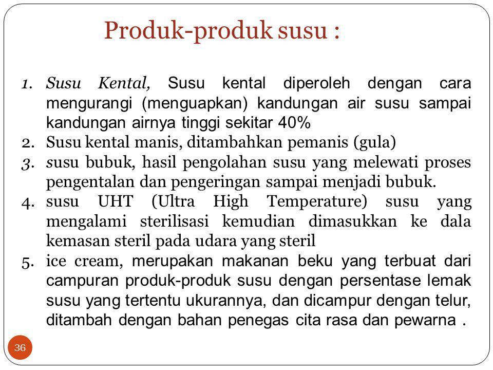 1.Susu Kental, Susu kental diperoleh dengan cara mengurangi (menguapkan) kandungan air susu sampai kandungan airnya tinggi sekitar 40% 2.Susu kental m