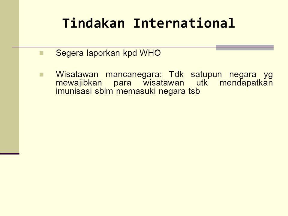 Tindakan International Segera laporkan kpd WHO Wisatawan mancanegara: Tdk satupun negara yg mewajibkan para wisatawan utk mendapatkan imunisasi sblm m