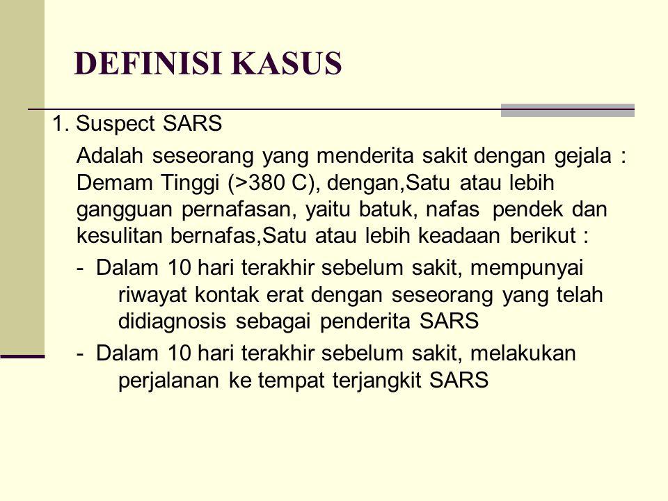 DEFINISI KASUS 1. Suspect SARS Adalah seseorang yang menderita sakit dengan gejala : Demam Tinggi (>380 C), dengan,Satu atau lebih gangguan pernafasan