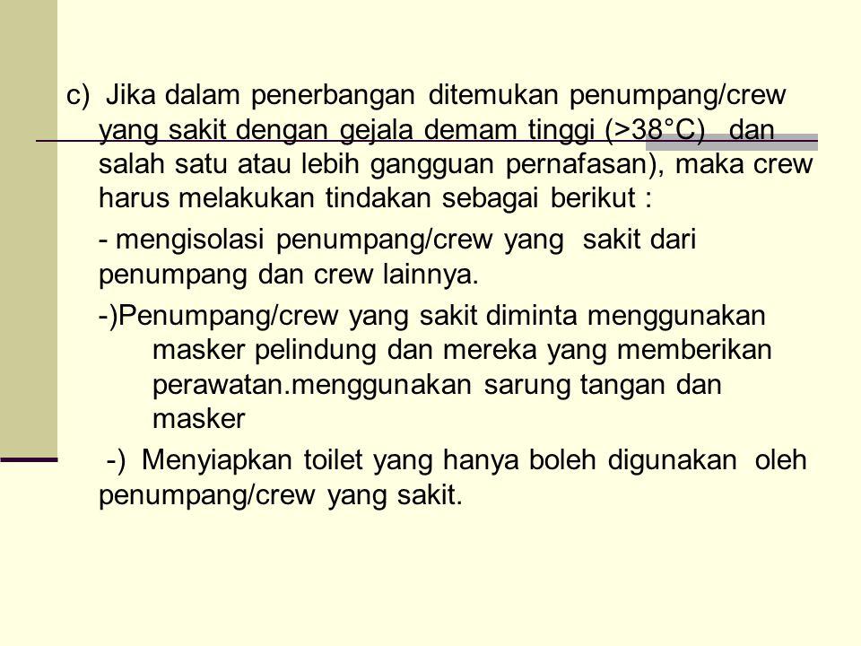 c) Jika dalam penerbangan ditemukan penumpang/crew yang sakit dengan gejala demam tinggi (>38°C) dan salah satu atau lebih gangguan pernafasan), maka