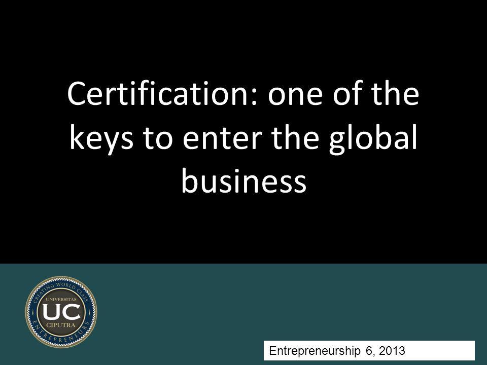 Entrepreneurship 5, Universitas Ciputra, 2011 Certification: one of the keys to enter the global business Entrepreneurship 6, 2013