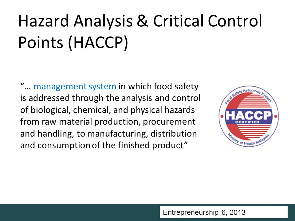 Entrepreneurship 5, Universitas Ciputra, 2011 Hazard Analysis & Critical Control Points (HACCP) … management system in which food safety is addressed through the analysis and control of biological, chemical, and physical hazards from raw material production, procurement and handling, to manufacturing, distribution and consumption of the finished product Entrepreneurship 6, 2013