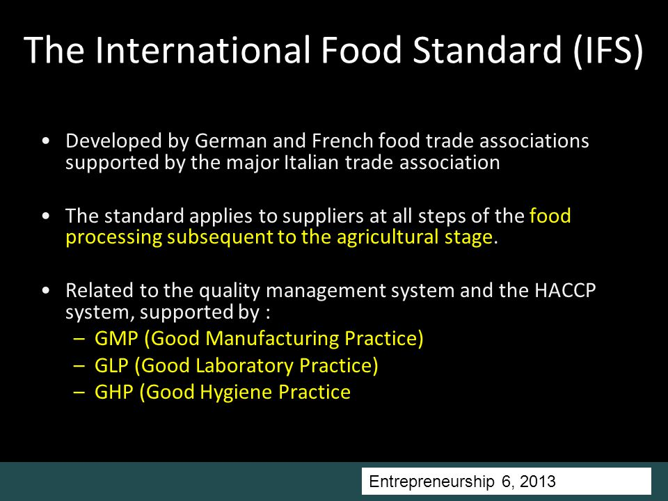 Entrepreneurship 5, Universitas Ciputra, 2011 The International Food Standard (IFS) Developed by German and French food trade associations supported by the major Italian trade association The standard applies to suppliers at all steps of the food processing subsequent to the agricultural stage.