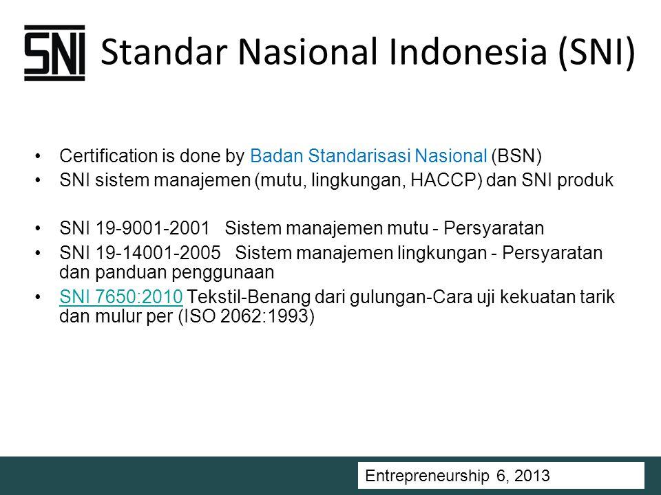 Entrepreneurship 5, Universitas Ciputra, 2011 Standar Nasional Indonesia (SNI) Certification is done by Badan Standarisasi Nasional (BSN) SNI sistem manajemen (mutu, lingkungan, HACCP) dan SNI produk SNI 19-9001-2001 Sistem manajemen mutu - Persyaratan SNI 19-14001-2005 Sistem manajemen lingkungan - Persyaratan dan panduan penggunaan SNI 7650:2010 Tekstil-Benang dari gulungan-Cara uji kekuatan tarik dan mulur per (ISO 2062:1993)SNI 7650:2010 Entrepreneurship 6, 2013