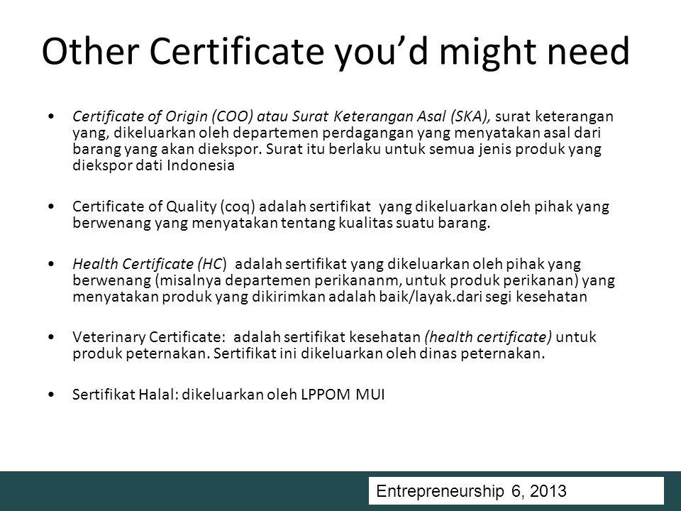 Entrepreneurship 5, Universitas Ciputra, 2011 Other Certificate you'd might need Certificate of Origin (COO) atau Surat Keterangan Asal (SKA), surat keterangan yang, dikeluarkan oleh departemen perdagangan yang menyatakan asal dari barang yang akan diekspor.