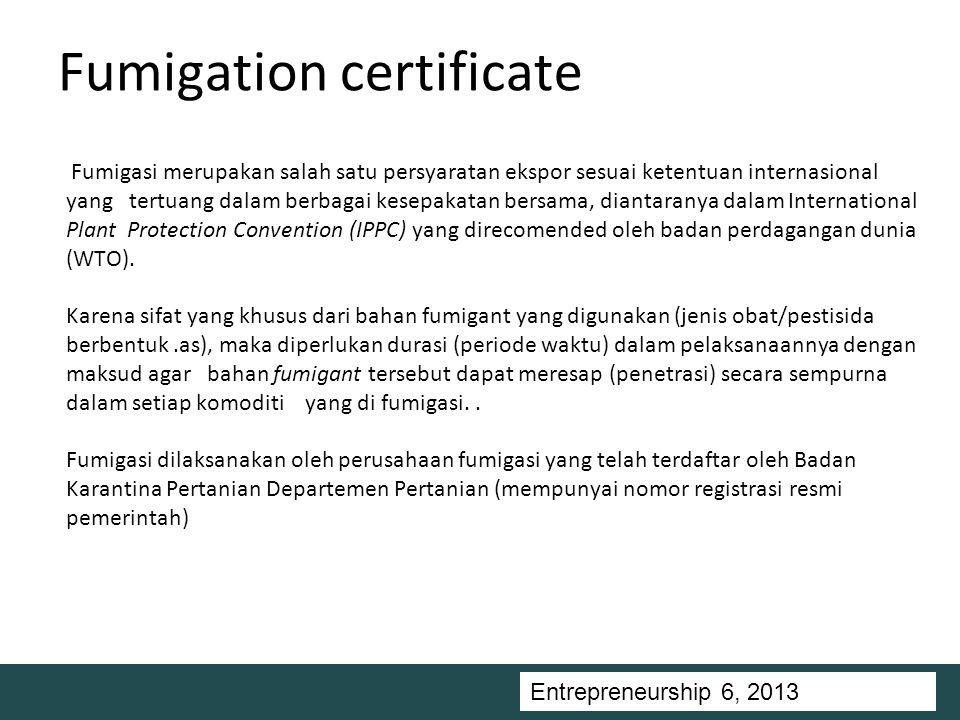 Entrepreneurship 5, Universitas Ciputra, 2011 Fumigation certificate Fumigasi merupakan salah satu persyaratan ekspor sesuai ketentuan internasional yang tertuang dalam berbagai kesepakatan bersama, diantaranya dalam International Plant Protection Convention (IPPC) yang direcomended oleh badan perdagangan dunia (WTO).