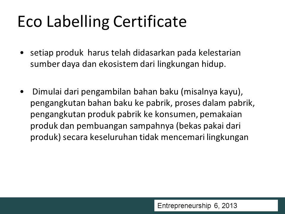 Entrepreneurship 5, Universitas Ciputra, 2011 Eco Labelling Certificate setiap produk harus telah didasarkan pada kelestarian sumber daya dan ekosistem dari lingkungan hidup.