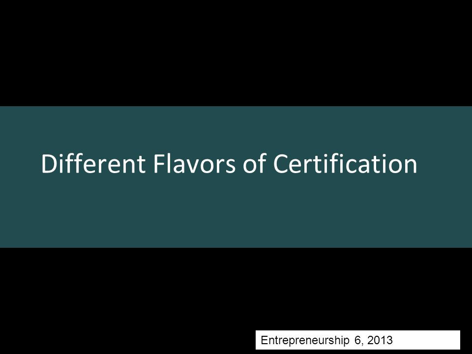 Different Flavors of Certification Topics Entrepreneurship 6, 2013