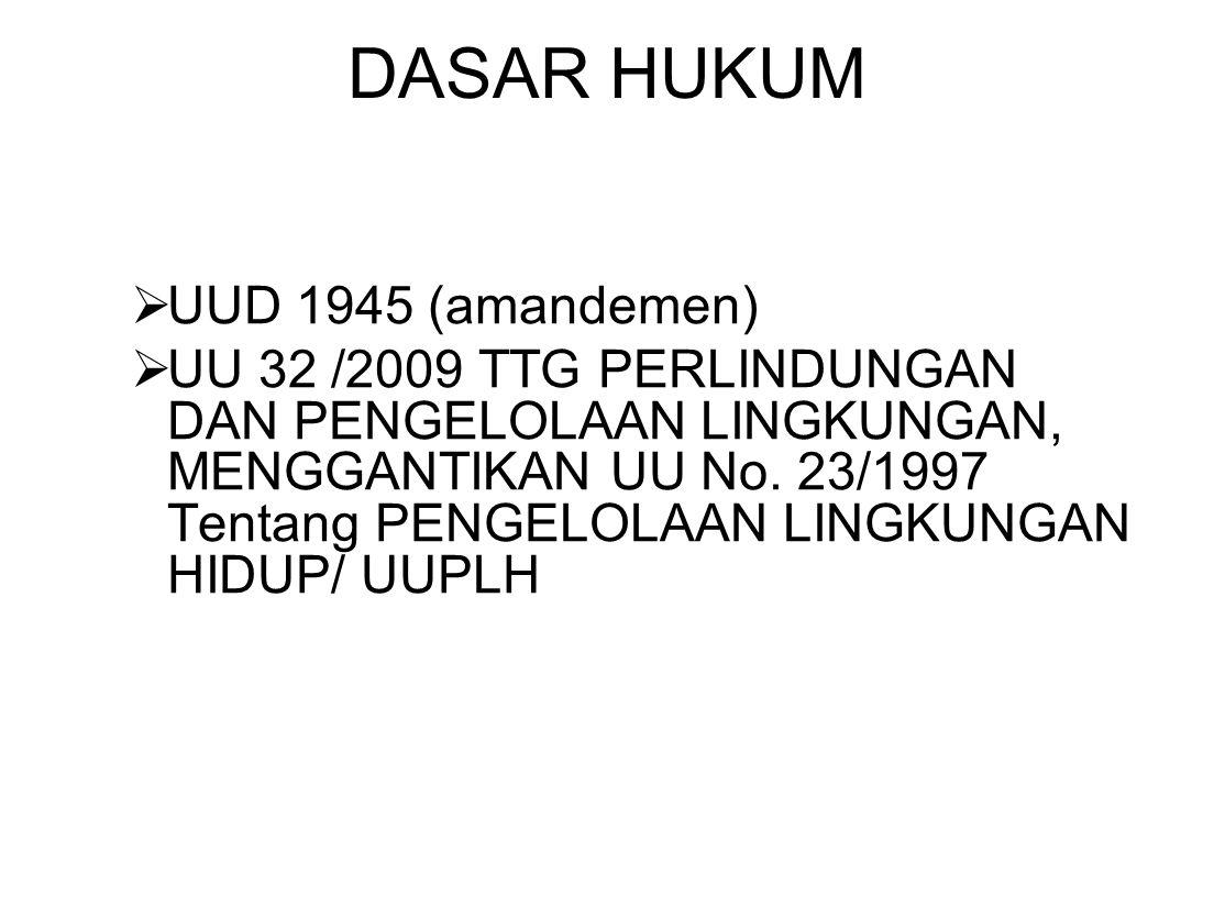 DASAR HUKUM  UUD 1945 (amandemen)  UU 32 /2009 TTG PERLINDUNGAN DAN PENGELOLAAN LINGKUNGAN, MENGGANTIKAN UU No. 23/1997 Tentang PENGELOLAAN LINGKUNG