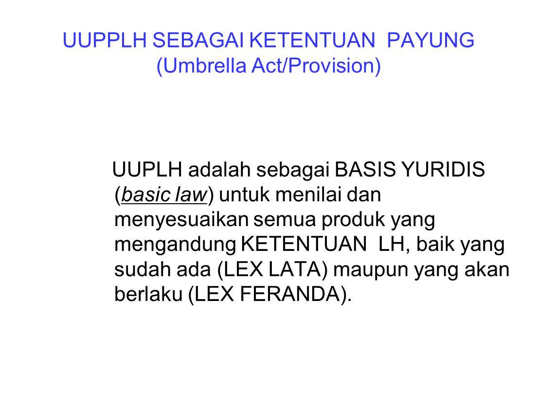 UUPPLH SEBAGAI KETENTUAN PAYUNG (Umbrella Act/Provision) UUPLH adalah sebagai BASIS YURIDIS (basic law) untuk menilai dan menyesuaikan semua produk ya