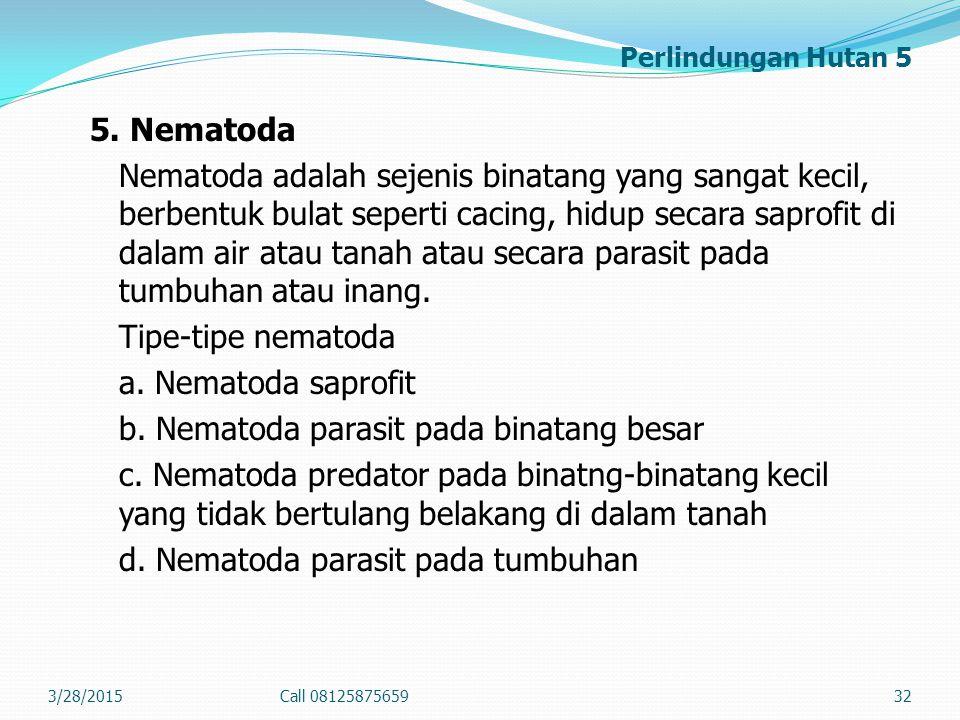 Perlindungan Hutan 5 5. Nematoda Nematoda adalah sejenis binatang yang sangat kecil, berbentuk bulat seperti cacing, hidup secara saprofit di dalam ai