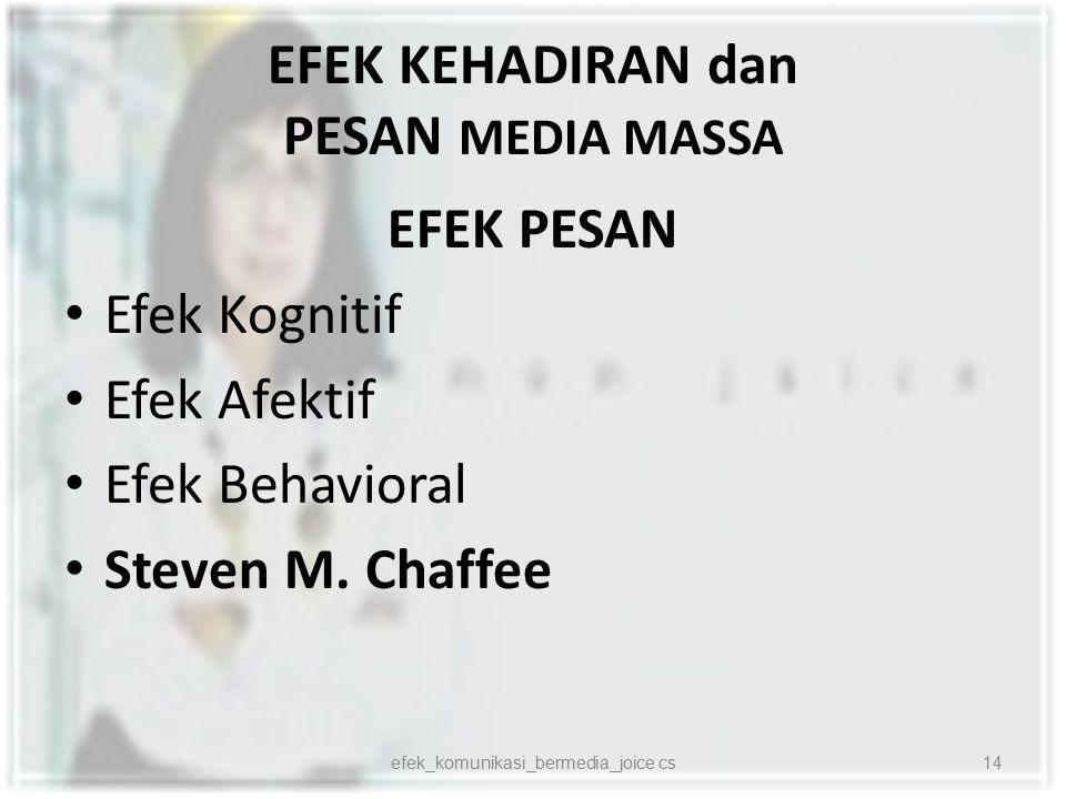 EFEK KEHADIRAN dan PESAN MEDIA MASSA EFEK PESAN Efek Kognitif Efek Afektif Efek Behavioral Steven M. Chaffee 14efek_komunikasi_bermedia_joice cs