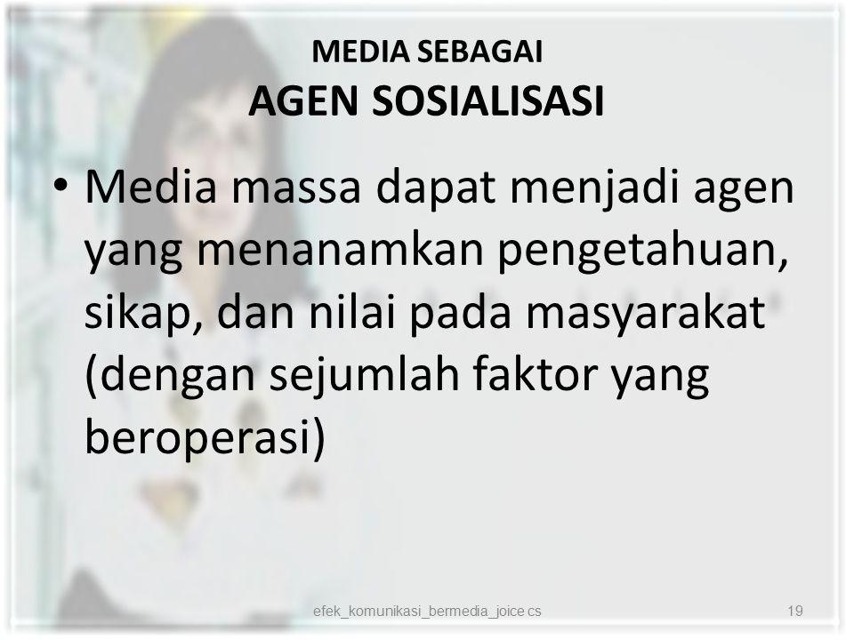 MEDIA SEBAGAI AGEN SOSIALISASI Media massa dapat menjadi agen yang menanamkan pengetahuan, sikap, dan nilai pada masyarakat (dengan sejumlah faktor ya