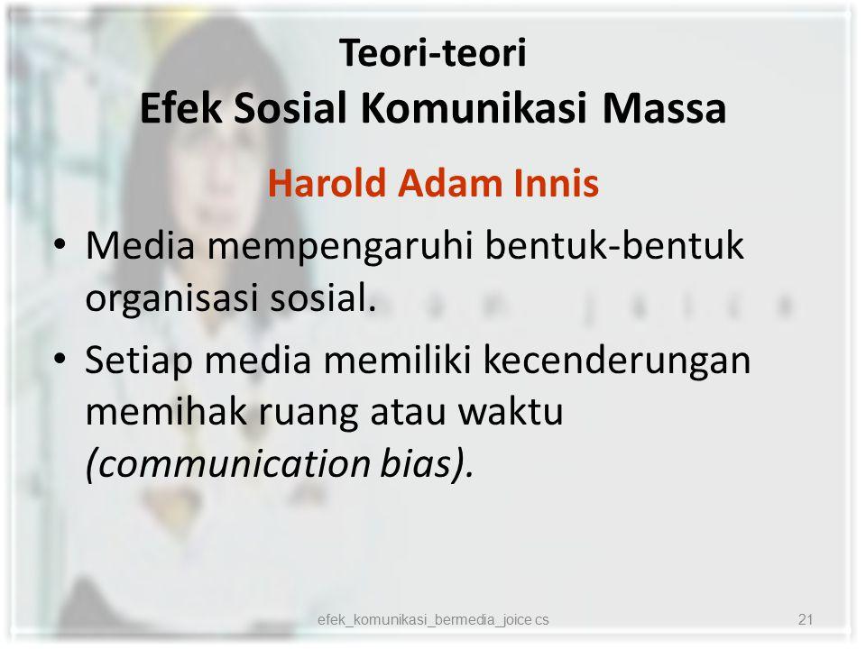 Teori-teori Efek Sosial Komunikasi Massa Harold Adam Innis Media mempengaruhi bentuk-bentuk organisasi sosial. Setiap media memiliki kecenderungan mem