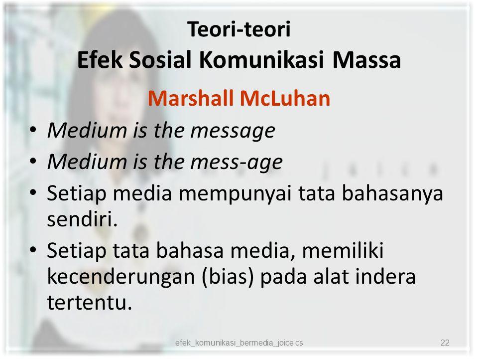 Teori-teori Efek Sosial Komunikasi Massa Marshall McLuhan Medium is the message Medium is the mess-age Setiap media mempunyai tata bahasanya sendiri.