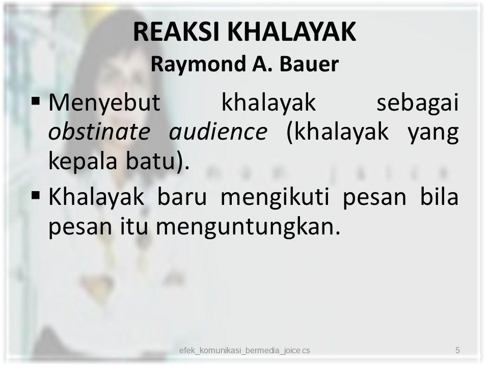 REAKSI KHALAYAK Raymond A. Bauer  Menyebut khalayak sebagai obstinate audience (khalayak yang kepala batu).  Khalayak baru mengikuti pesan bila pesa