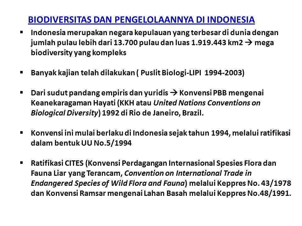 BIODIVERSITAS DAN PENGELOLAANNYA DI INDONESIA  Indonesia merupakan negara kepulauan yang terbesar di dunia dengan jumlah pulau lebih dari 13.700 pulau dan luas 1.919.443 km2  mega biodiversity yang kompleks  Banyak kajian telah dilakukan ( Puslit Biologi-LIPI 1994-2003)  Dari sudut pandang empiris dan yuridis  Konvensi PBB mengenai Keanekaragaman Hayati (KKH atau United Nations Conventions on Biological Diversity) 1992 di Rio de Janeiro, Brazil.