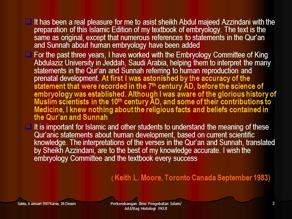 Perkembangan Ilmu Pengobatan Islam/ AAJ/Bag Histologi FKUI 3 Sabtu, 6 Januari 2007Kamis, 28 Desem Al-Qur'an dan Al-Hadist Rujukan Pengembangan Ilmu Kedokteran  Pendahuluan  Al-Qur'an dan Al-Hadist sebagai sumber inspirasi dan motivator pengembangan Ilmu Pengetahuan  Beberapa ayat yang berhubungan dengan kedokteran dan bukti-bukti Ilmiah yang telah didapatkan dan konsep-konsep yang berkembang darinya  Prinsip-prinsip pengembangan Ilmu Kedokteran berdasarkan Al-Qur'an dan Al- Hadist