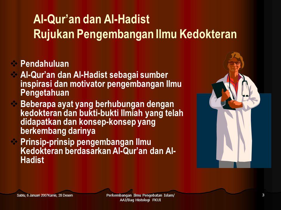 Perkembangan Ilmu Pengobatan Islam/ AAJ/Bag Histologi FKUI 4 Sabtu, 6 Januari 2007Kamis, 28 Desem Pendahuluan  Al-Qur'an  Mukjizat terbesar Nabi Muhammad SAW  Kitab yang lengkap, sempurna dan pelengkap kitab-kitab suci sebelumnya  Untuk semua manusia  Surat Ali Imran ayat 3-4 : Dia menurunkan Al-Kitab (Al-Qur'an) kepadamu dengan sebenarnya; membenarkan kitab yang telah diturunkan sebelumnya dan menurunkan Taurat dan Injil.