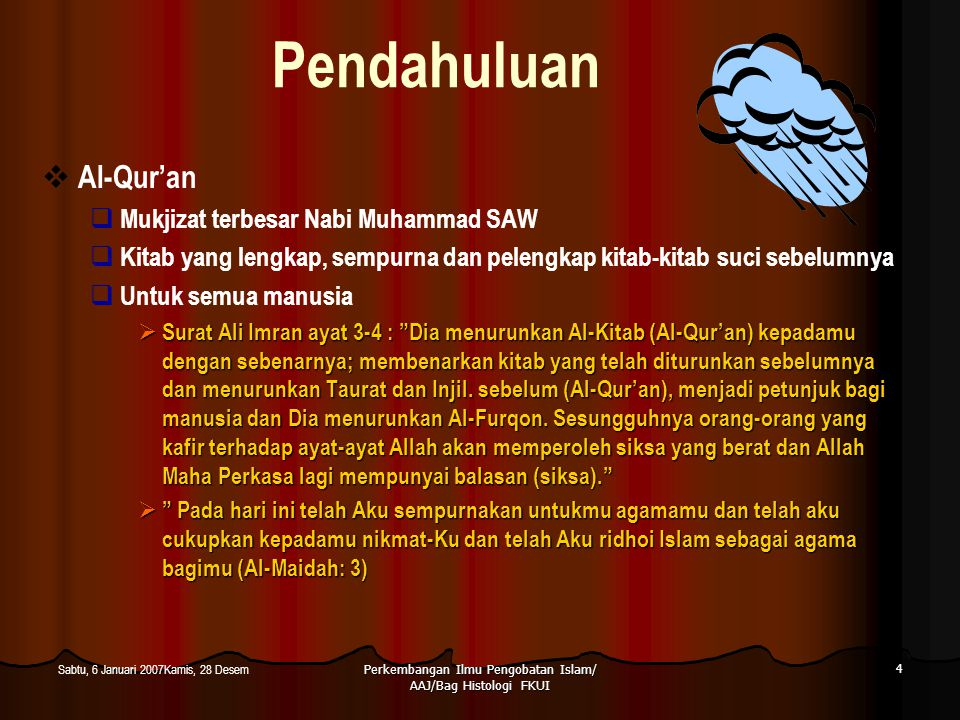 Perkembangan Ilmu Pengobatan Islam/ AAJ/Bag Histologi FKUI 5 Sabtu, 6 Januari 2007Kamis, 28 Desem Pendahuluan  Al-Qur'an  Keimanan, ibadah, lmu pengetahuan, kisah-kisah, filsafah, peraturan-peraturan yang mengatur kehidupan manusia  Surat Al Baqoroh ayat 2-4 : Kitab (AlQur'an) ini tidak ada keraguan padanya, petunjuk bagi mereka bertaqwa.