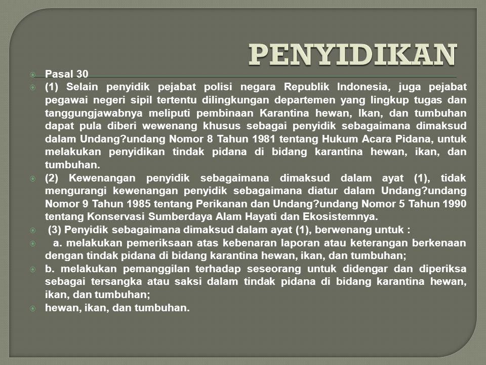  Pasal 30  (1) Selain penyidik pejabat polisi negara Republik Indonesia, juga pejabat pegawai negeri sipil tertentu dilingkungan departemen yang lingkup tugas dan tanggungjawabnya meliputi pembinaan Karantina hewan, Ikan, dan tumbuhan dapat pula diberi wewenang khusus sebagai penyidik sebagaimana dimaksud dalam Undang?undang Nomor 8 Tahun 1981 tentang Hukum Acara Pidana, untuk melakukan penyidikan tindak pidana di bidang karantina hewan, ikan, dan tumbuhan.