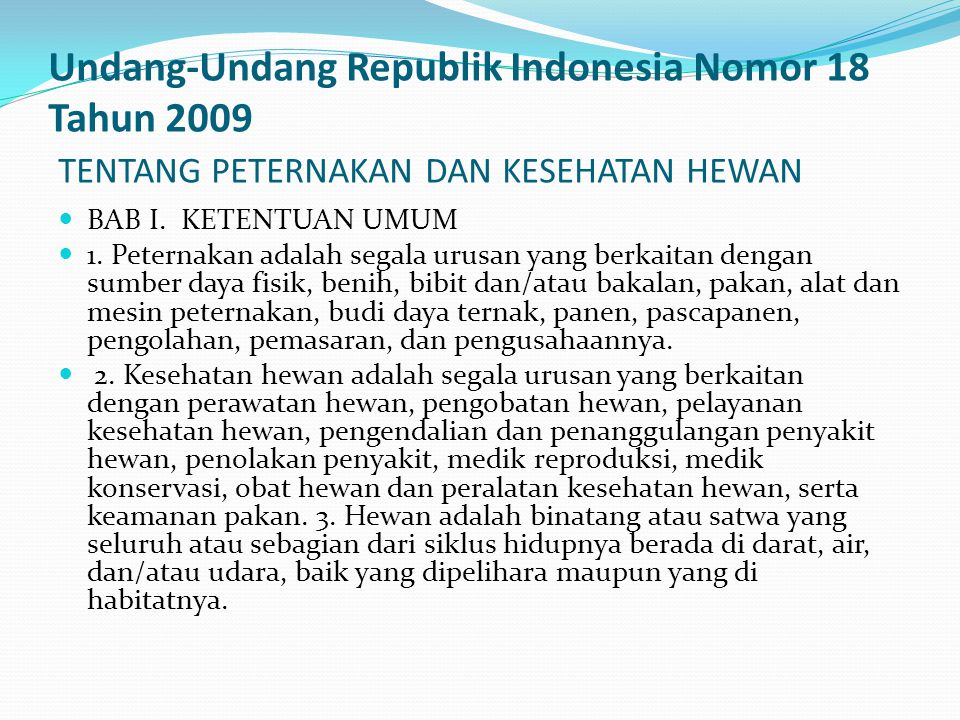 Undang-Undang Republik Indonesia Nomor 18 Tahun 2009 TENTANG PETERNAKAN DAN KESEHATAN HEWAN BAB I. KETENTUAN UMUM 1. Peternakan adalah segala urusan y
