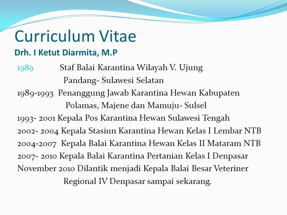 Curriculum Vitae Drh. I Ketut Diarmita, M.P 1989 Staf Balai Karantina Wilayah V. Ujung Pandang- Sulawesi Selatan 1989-1993 Penanggung Jawab Karantina
