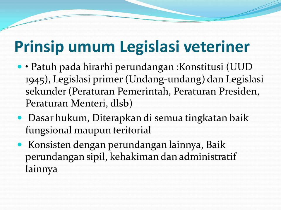 Prinsip umum Legislasi veteriner Patuh pada hirarhi perundangan :Konstitusi (UUD 1945), Legislasi primer (Undang-undang) dan Legislasi sekunder (Perat