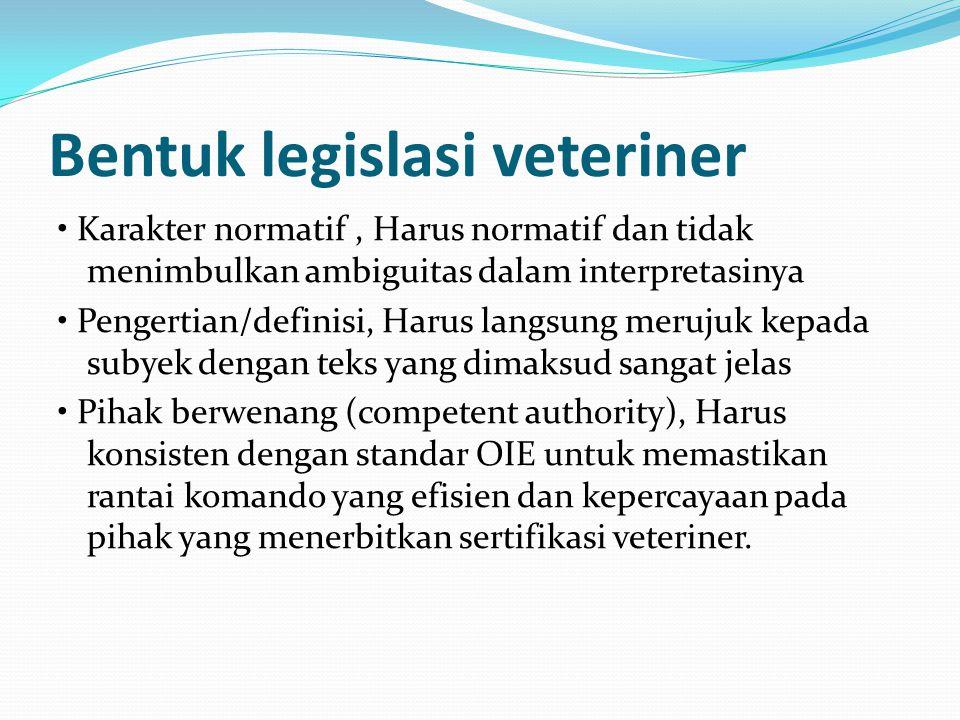 Bentuk legislasi veteriner Karakter normatif, Harus normatif dan tidak menimbulkan ambiguitas dalam interpretasinya Pengertian/definisi, Harus langsung merujuk kepada subyek dengan teks yang dimaksud sangat jelas Pihak berwenang (competent authority), Harus konsisten dengan standar OIE untuk memastikan rantai komando yang efisien dan kepercayaan pada pihak yang menerbitkan sertifikasi veteriner.