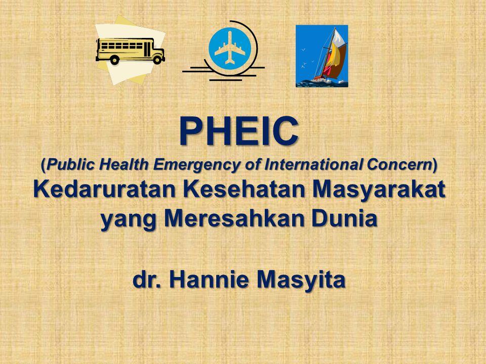 PHEIC (Public Health Emergency of International Concern) Kedaruratan Kesehatan Masyarakat yang Meresahkan Dunia dr. Hannie Masyita