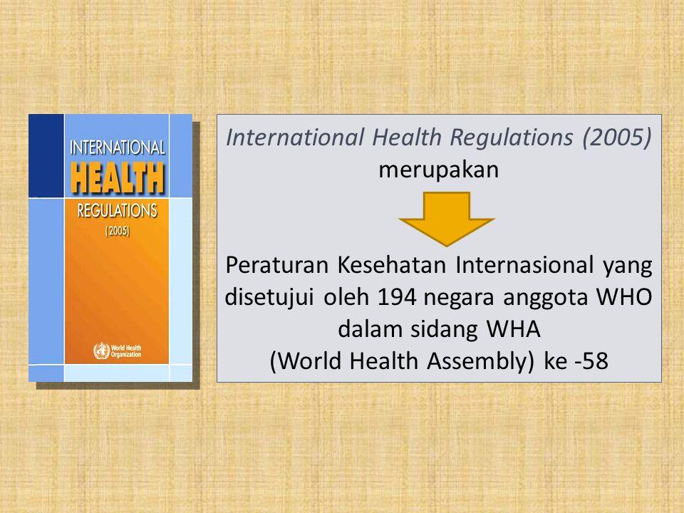 International Health Regulations (2005) merupakan Peraturan Kesehatan Internasional yang disetujui oleh 194 negara anggota WHO dalam sidang WHA (World