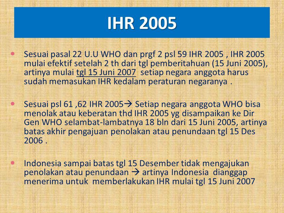 IHR 2005 Sesuai pasal 22 U.U WHO dan prgf 2 psl 59 IHR 2005, IHR 2005 mulai efektif setelah 2 th dari tgl pemberitahuan (15 Juni 2005), artinya mulai